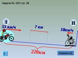 II Задача № 102 стр. 28 I 53 км/ч Показать (2) ? км