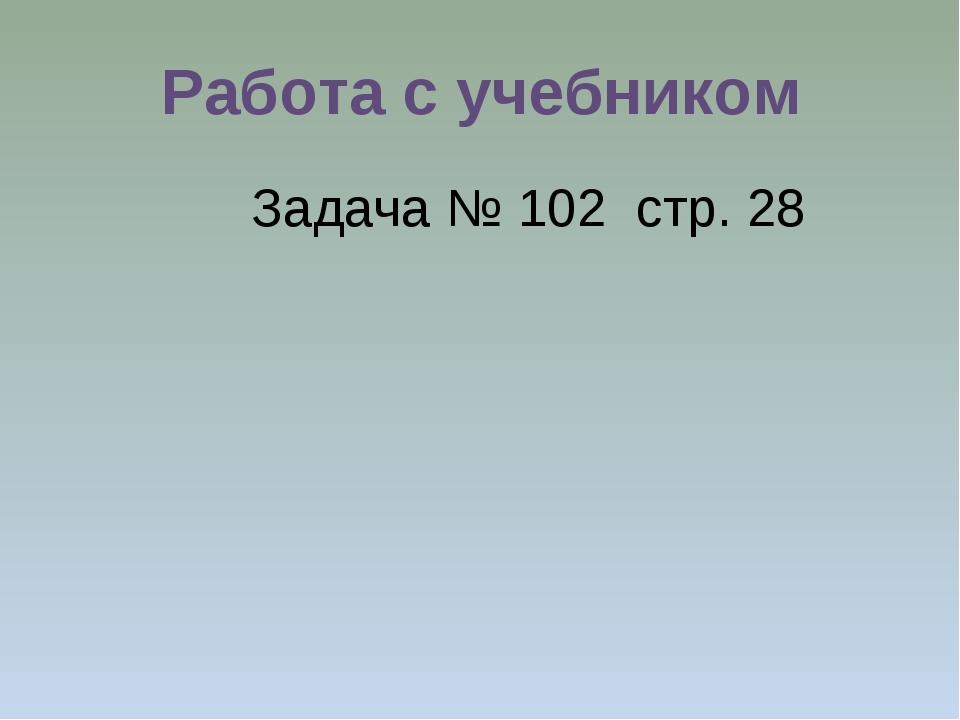 Работа с учебником Задача № 102 стр. 28