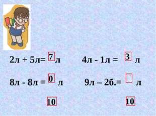 7 10 3 0 10 2л + 5л= л 4л - 1л = л 8л - 8л = л 9л – 2б.= л 6л + 4л= л 3л + 7л