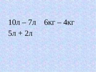 10л – 7л 6кг – 4кг 5л + 2л
