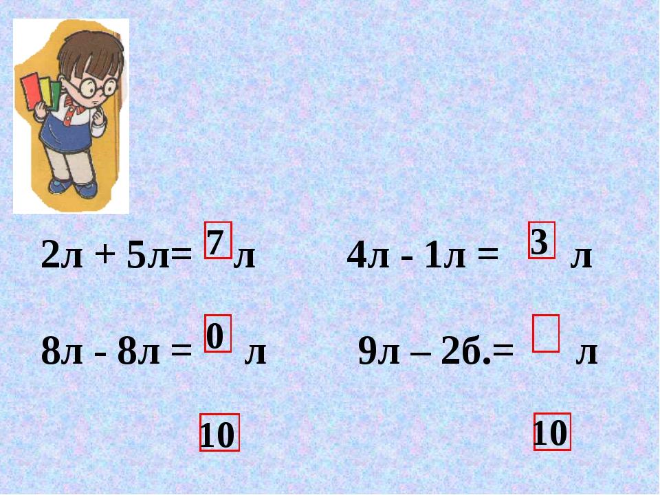 7 10 3 0 10 2л + 5л= л 4л - 1л = л 8л - 8л = л 9л – 2б.= л 6л + 4л= л 3л + 7л...