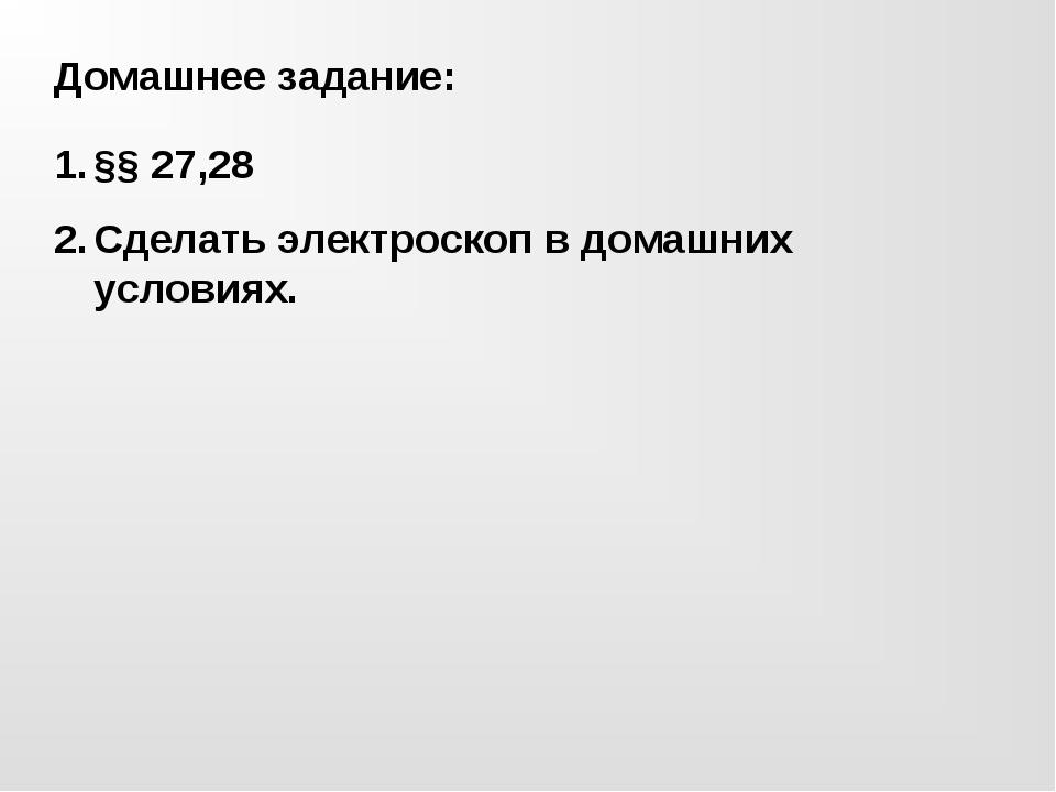 Домашнее задание: §§ 27,28 Сделать электроскоп в домашних условиях.