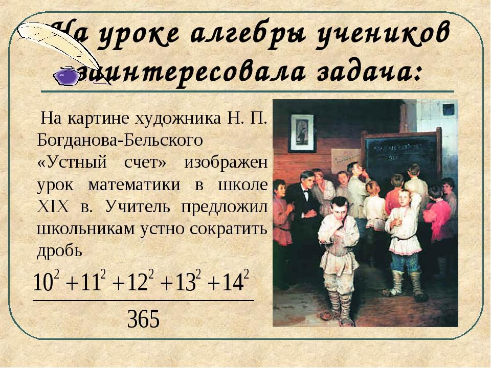 На уроке алгебры учеников заинтересовала задача: На картине художника Н. П. Б...