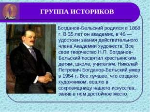 ГРУППА ИСТОРИКОВ Богданов-Бельский родился в 1868 г. В 35 лет он академик, в