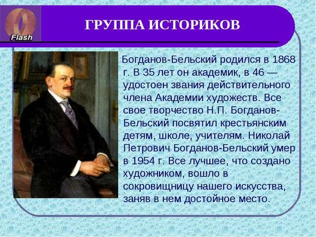 ГРУППА ИСТОРИКОВ Богданов-Бельский родился в 1868 г. В 35 лет он академик, в...