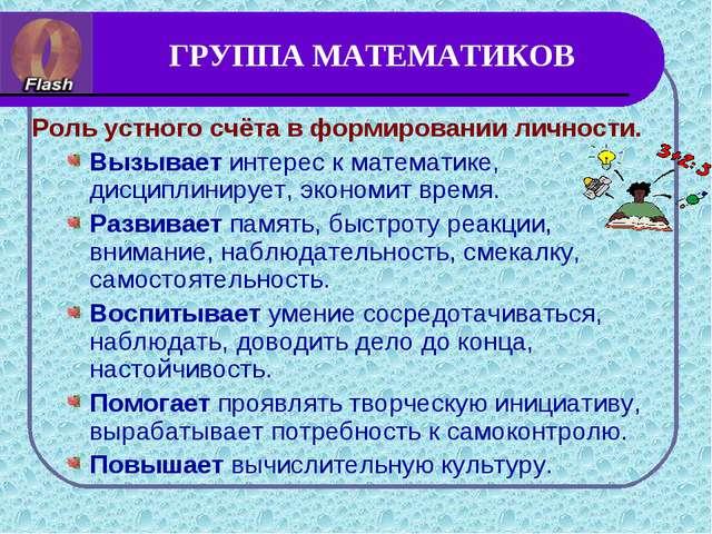 ГРУППА МАТЕМАТИКОВ Роль устного счёта в формировании личности. Вызывает интер...