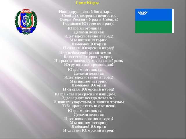 Гимн Югры Наш округ - седой богатырь Свой дух возродил величаво, Опора Росси...