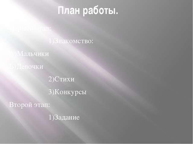 План работы. Первый этап: 1)Знакомство: А)Мальчики Б)Девочки 2)Стихи 3)Конкур...