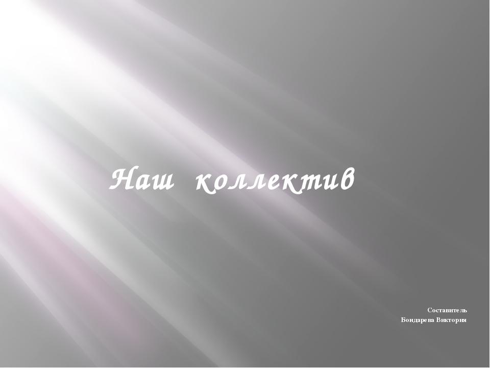 Наш коллектив Составитель Бондарева Виктория