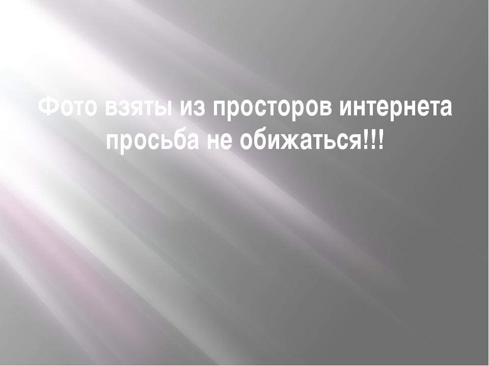 Фото взяты из просторов интернета просьба не обижаться!!!