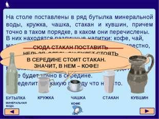 На столе поставлены в ряд бутылка минеральной воды, кружка, чашка, стакан и к