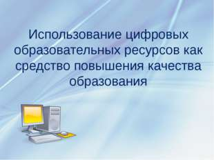 Использование цифровых образовательных ресурсов как средство повышения качест