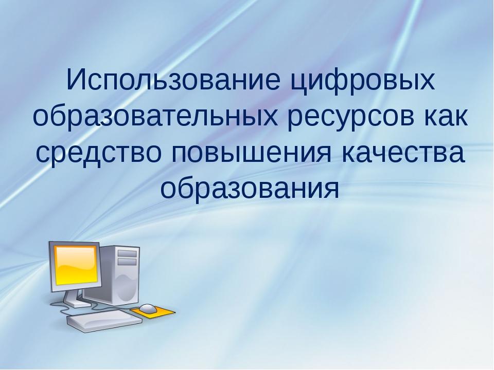 Использование цифровых образовательных ресурсов как средство повышения качест...