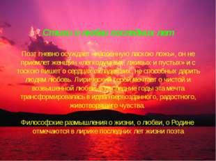 Стихи о любви последних лет Поэт гневно осуждает «напоённую ласкою ложь», он