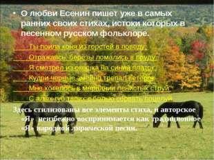 О любви Есенин пишет уже в самых ранних своих стихах, истоки которых в песенн
