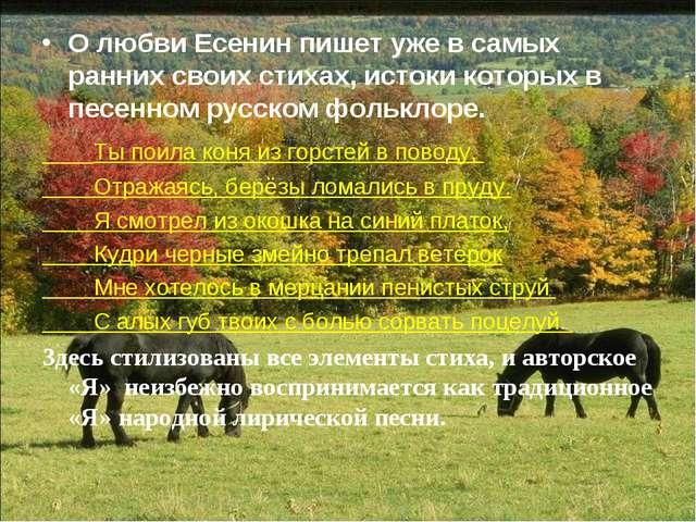 О любви Есенин пишет уже в самых ранних своих стихах, истоки которых в песенн...