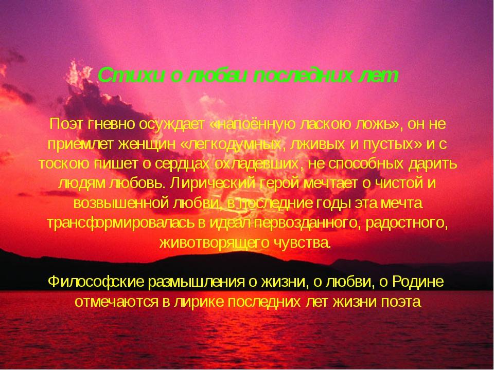 Стихи о любви последних лет Поэт гневно осуждает «напоённую ласкою ложь», он...