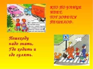 КТО ПО УЛИЦЕ ИДЕТ, ТОТ ЗОВЕТСЯ ПЕШЕХОД. Пешеходу надо знать, Где ходить и где