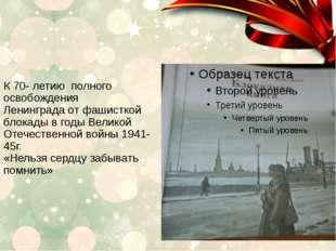 К 70- летию полного освобождения Ленинграда от фашисткой блокады в годы Велик