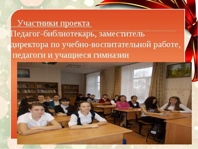Участники проекта Педагог-библиотекарь, заместитель директора по учебно-вос...