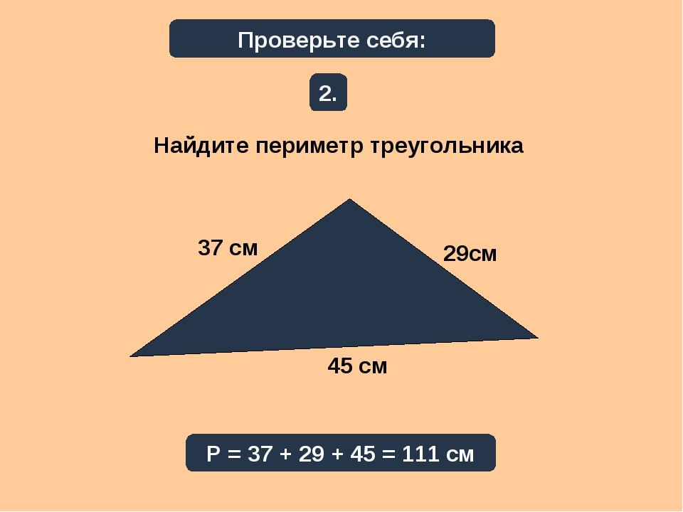 Проверьте себя: Найдите периметр треугольника 2. Р = 37 + 29 + 45 = 111 см