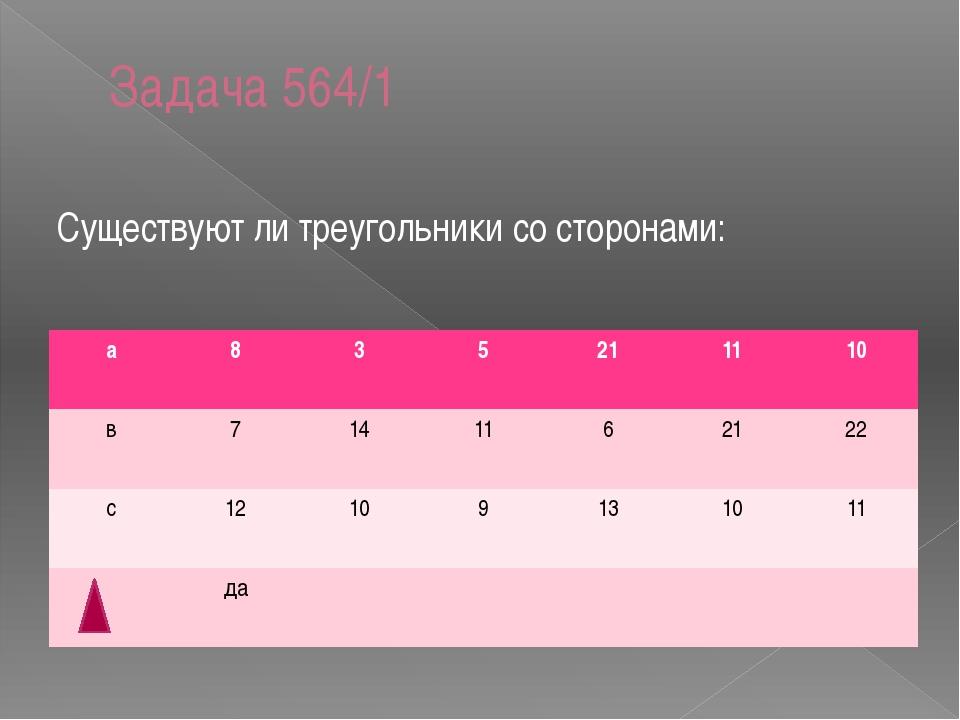 Задача 564/1 Существуют ли треугольники со сторонами: а 8 3 5 21 11 10 в 7 14...