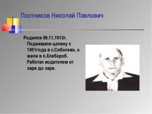 Постников Николай Павлович Родился 09.11.1913г. Поднимали целину с 1951года в
