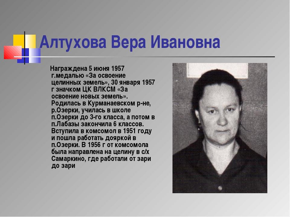Алтухова Вера Ивановна Награждена 5 июня 1957 г.медалью «За освоение целинных...