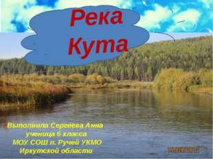 Река Кута Выполнила Сергеева Анна ученица 6 класса МОУ СОШ п. Ручей УКМО Ирку
