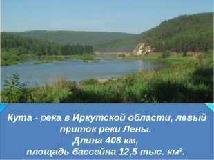 Кута- река в Иркутской области, левый приток реки Лены. Длина 408 км, площад
