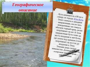Кута начинается в 80км к северу от города Усть-Кута. Течет сначала в западно