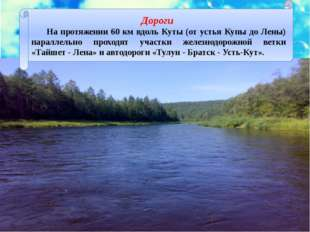Дороги На протяжении 60 км вдоль Куты (от устья Купы до Лены) параллельно пр