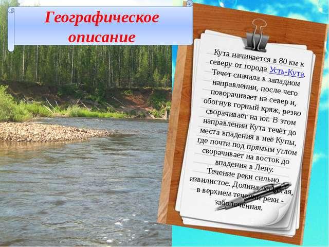 Кута начинается в 80км к северу от города Усть-Кута. Течет сначала в западно...