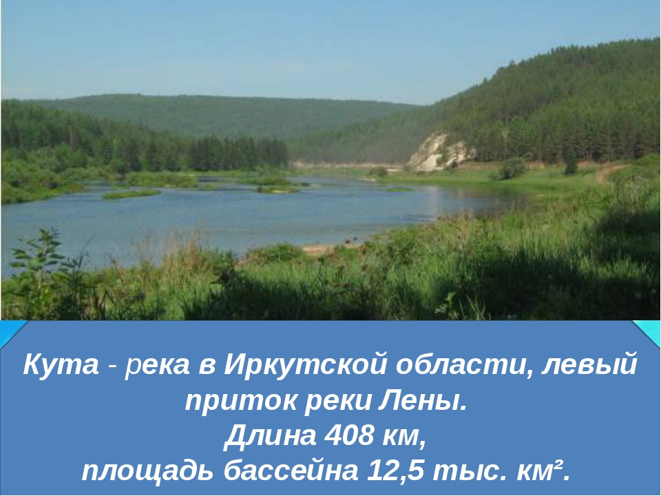 Кута- река в Иркутской области, левый приток реки Лены. Длина 408 км, площад...
