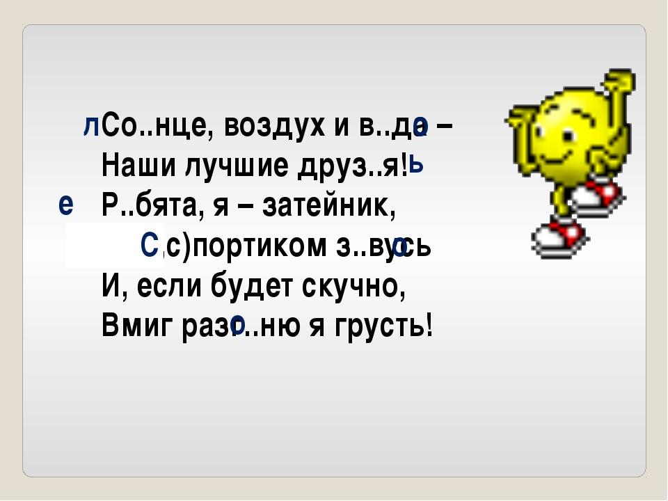 Со..нце, воздух и в..да – Наши лучшие друз..я! Р..бята, я – затейник, Я (С,с)...
