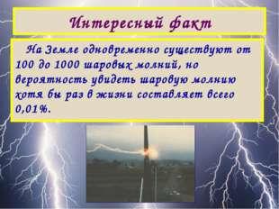 Интересный факт На Земле одновременно существуют от 100 до 1000 шаровых молни