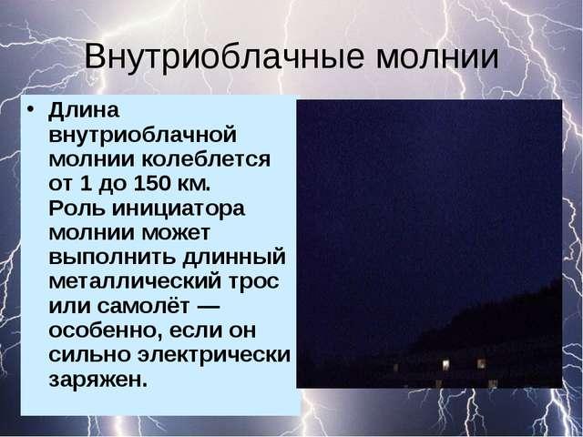 Внутриоблачные молнии Длина внутриоблачной молнии колеблется от 1 до 150 км....
