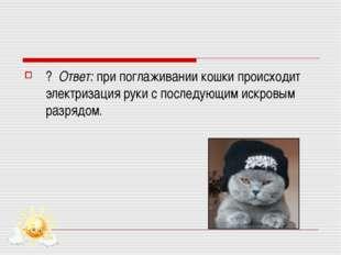 ? Ответ: при поглаживании кошки происходит электризация руки с последующим ис