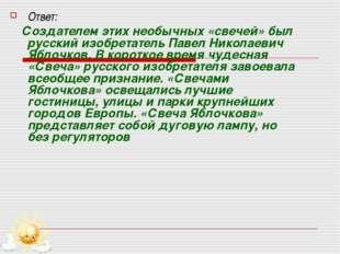 Ответ: Создателем этих необычных «свечей» был русский изобретатель Павел Нико