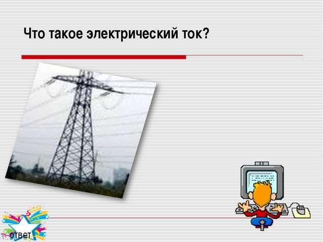 Что такое электрический ток? ответ