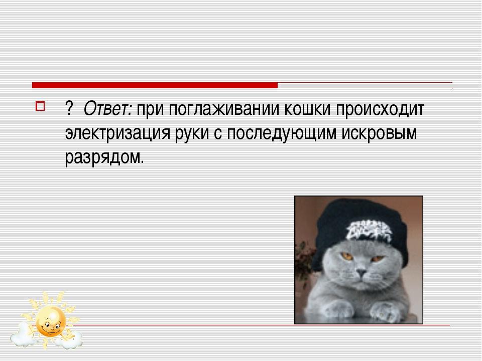 ? Ответ: при поглаживании кошки происходит электризация руки с последующим ис...