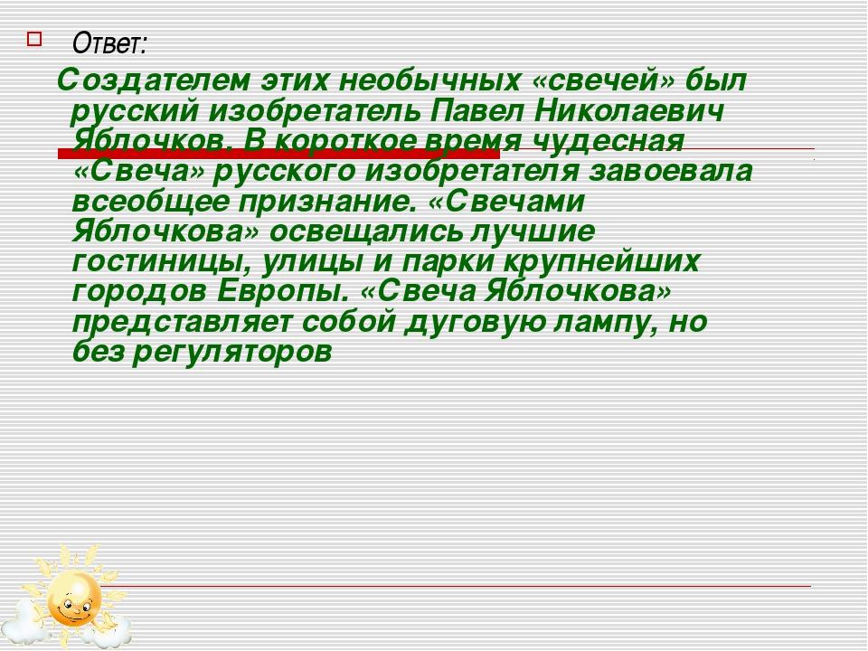 Ответ: Создателем этих необычных «свечей» был русский изобретатель Павел Нико...