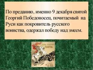 По преданию, именно 9 декабря святой Георгий Победоносец, почитаемый на Руси