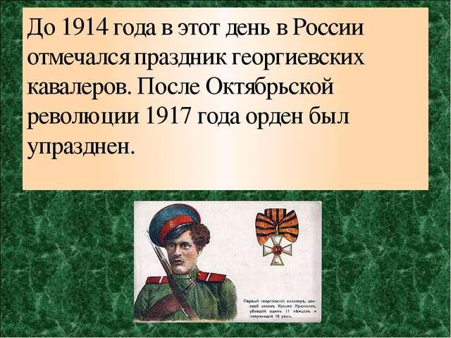 До 1914 года в этот день в России отмечался праздник георгиевских кавалеров....