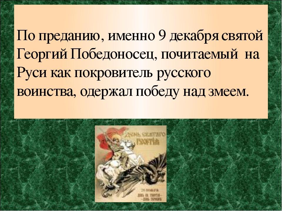 По преданию, именно 9 декабря святой Георгий Победоносец, почитаемый на Руси...