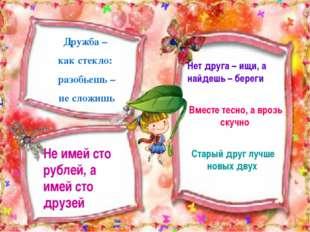 Дружба – как стекло: разобьешь – не сложишь Не имей сто рублей, а имей сто др