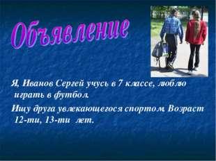 Я, Иванов Сергей учусь в 7 классе, люблю играть в футбол. Ищу друга увлекающ
