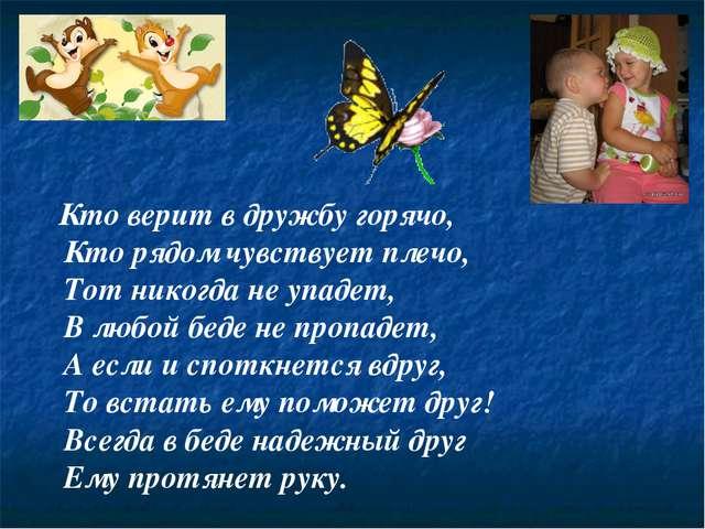 Кто верит в дружбу горячо, Кто рядом чувствует плечо, Тот никогда не упадет,...