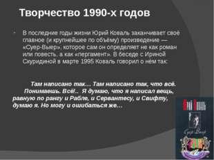 Творчество 1990-х годов В последние годы жизни Юрий Коваль заканчивает своё г
