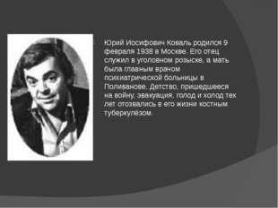 Юрий Иосифович Коваль родился 9 февраля 1938 в Москве. Его отец служил в уго